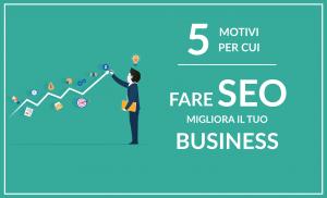 5 motivi per cui fare seo migliora il tuo business